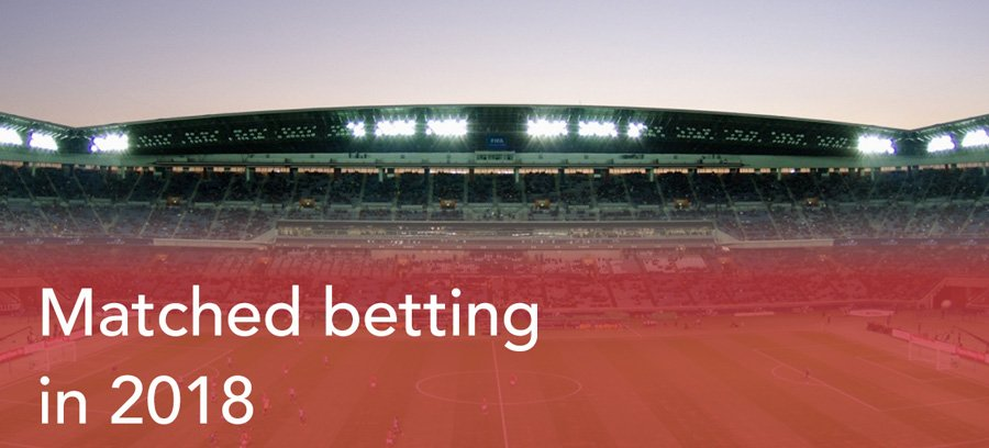 Matched betting 2018 - Is it still profitable?